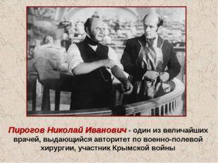 Пирогов Николай Иванович - один из величайших врачей, выдающийся авторитет по
