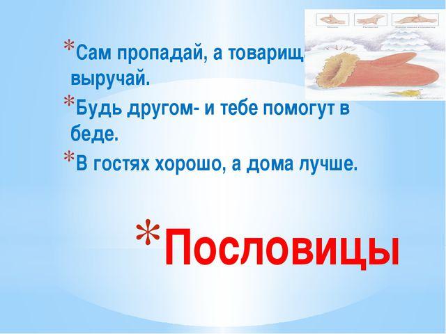 Пословицы Сам пропадай, а товарища выручай. Будь другом- и тебе помогут в бед...