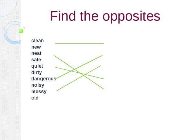 Find the opposites clean new neat safe quiet dirty dangerous noisy messy old