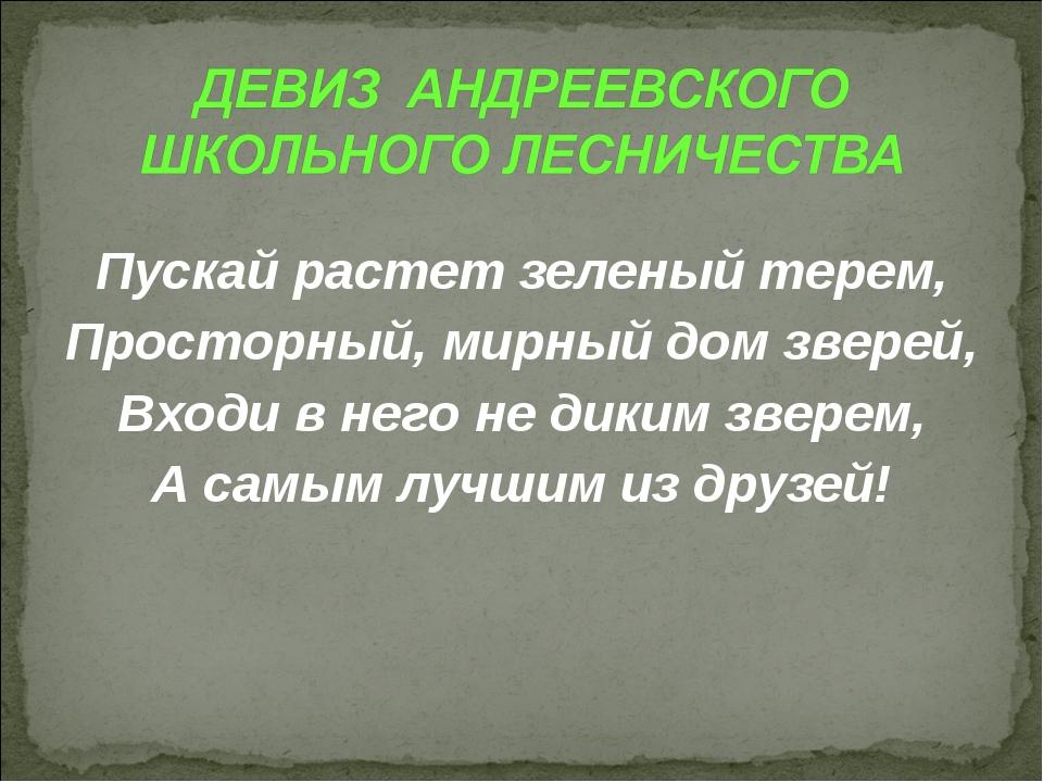 Пускай растет зеленый терем, Просторный, мирный дом зверей, Входи в него не...