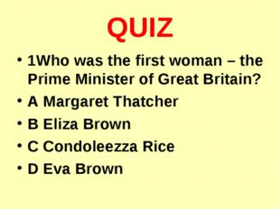 QUIZ 1Who was the first woman – the Prime Minister of Great Britain? A Margar