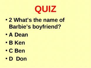 QUIZ 2 What's the name of Barbie's boyfriend? A Dean B Ken C Ben D Don