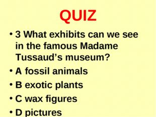 QUIZ 3 What exhibits can we see in the famous Madame Tussaud's museum? A foss