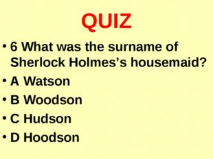QUIZ 6 What was the surname of Sherlock Holmes's housemaid? A Watson B Woodso