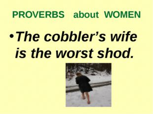 PROVERBS about WOMEN The cobbler's wife is the worst shod.
