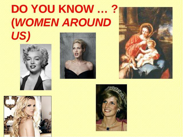 DO YOU KNOW … ? (WOMEN AROUND US)