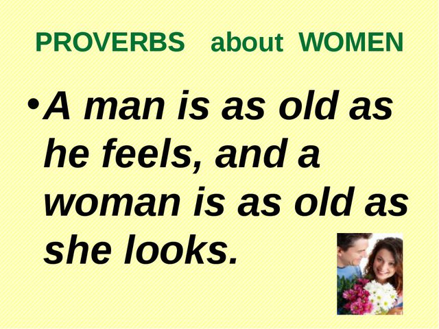 PROVERBS about WOMEN A man is as old as he feels, and a woman is as old as...