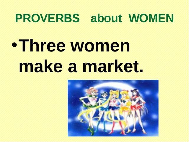 PROVERBS about WOMEN Three women make a market.