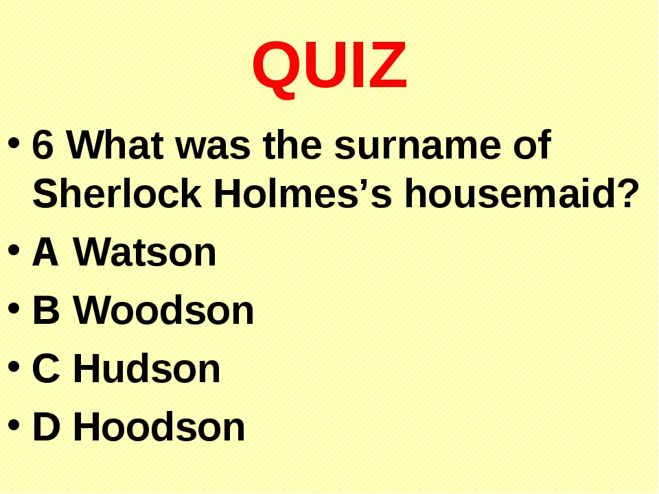 QUIZ 6 What was the surname of Sherlock Holmes's housemaid? A Watson B Woodso...