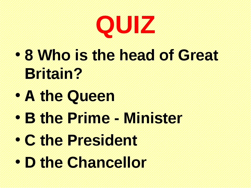 QUIZ 8 Who is the head of Great Britain? A the Queen B the Prime - Minister C...