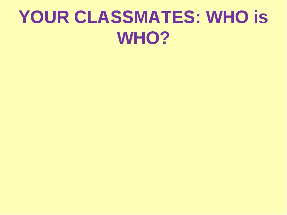 YOUR CLASSMATES: WHO is WHO?