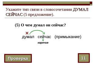 (5) О чем думал он сейчас? Укажите тип связи в словосочетании ДУМАЛ СЕЙЧАС (5