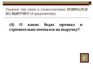 Укажите тип связи в словосочетании ПОМЧАЛСЯ НА ВЫРУЧКУ (4 предложение). (4) О