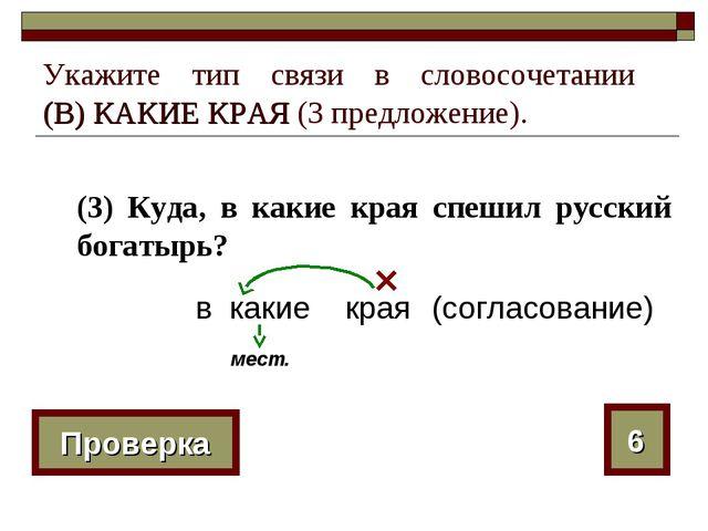 Укажите тип связи в словосочетании (В) КАКИЕ КРАЯ (3 предложение). (3) Куда,...