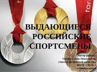 ВЫДАЮЩИЕСЯ РОССИЙСКИЕ СПОРТСМЕНЫ Автор работы: Орлова Елена Николаевна, учите
