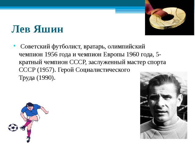 Лев Яшин Советскийфутболист,вратарь, олимпийский чемпион1956 годаичемпи...