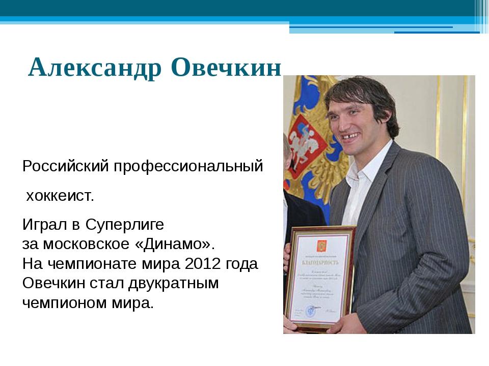 Александр Овечкин Российскийпрофессиональный хоккеист. Играл вСуперлиге за...