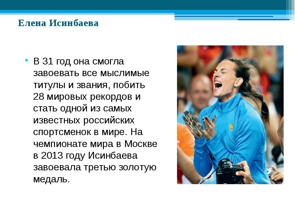 Елена Исинбаева В 31 год она смогла завоевать все мыслимые титулы и звания,...