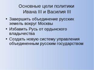 Основные цели политики Ивана III и Василия III Завершить объединение русских