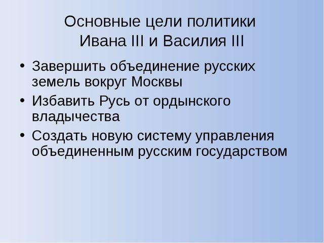 Основные цели политики Ивана III и Василия III Завершить объединение русских...