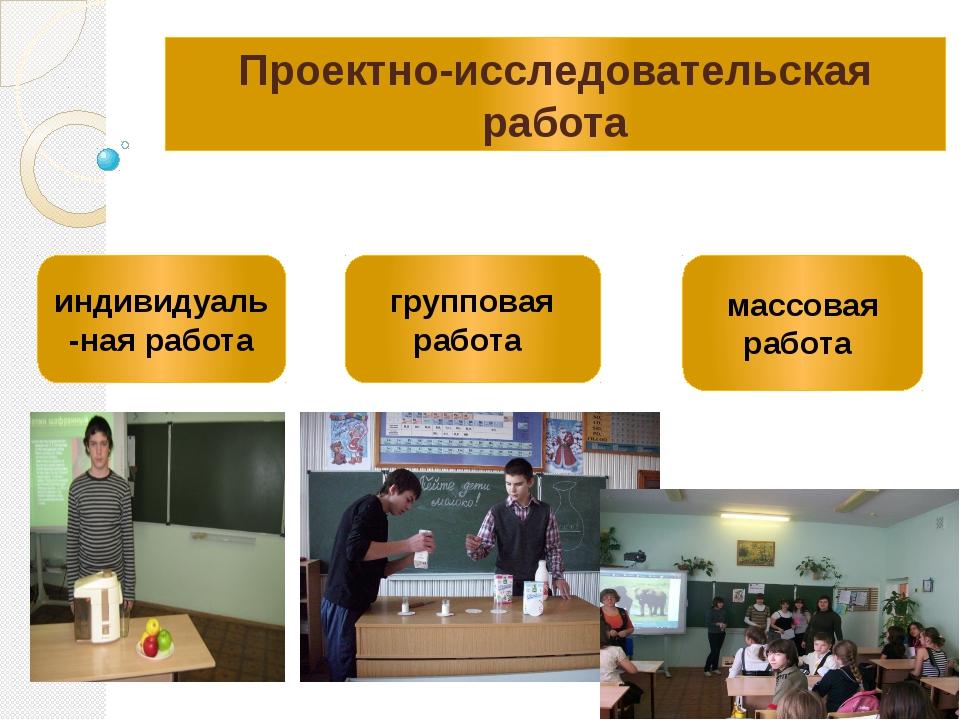 Проектно-исследовательская работа индивидуаль-ная работа групповая работа мас...