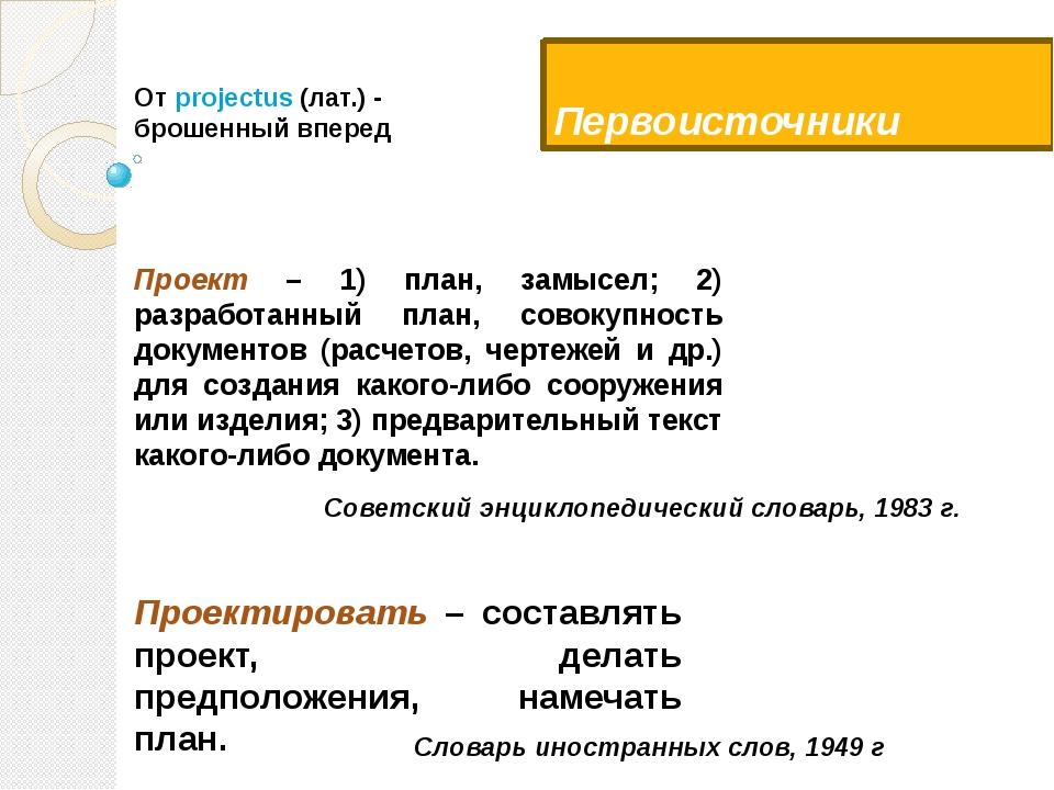 Первоисточники Проект – 1) план, замысел; 2) разработанный план, совокупность...