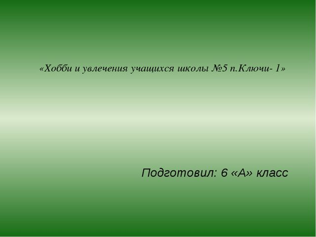 «Хобби и увлечения учащихся школы №5 п.Ключи- 1» Подготовил: 6 «А» класс