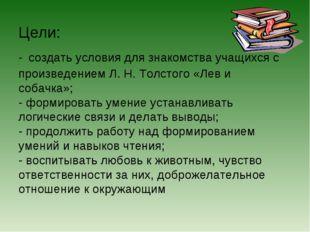 Цели: - создать условия для знакомства учащихся с произведением Л. Н. Толстог