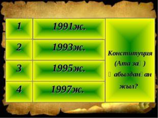 1997ж. 4 1995ж. 3 1993ж. 2 Конституция (Ата заң) Қабылданған жыл? 1991ж. 1