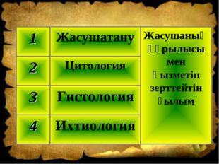 Ихтиология 4 Гистология 3 Цитология 2 Жасушаның құрылысы мен қызметін зерттей
