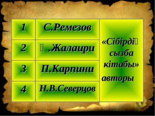 Н.В.Северцов 4 П.Карпини 3 Қ.Жалаири 2 «Сібірдің сызба кітабы» авторы С.Ремез