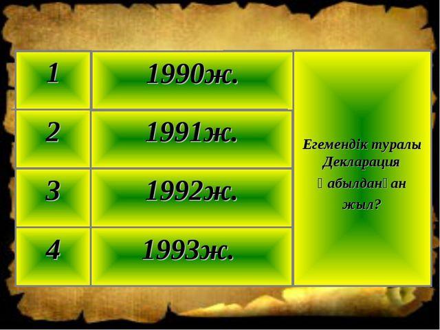 1993ж. 4 1992ж. 3 1991ж. 2 Егемендік туралы Декларация қабылданған жыл? 1990ж...
