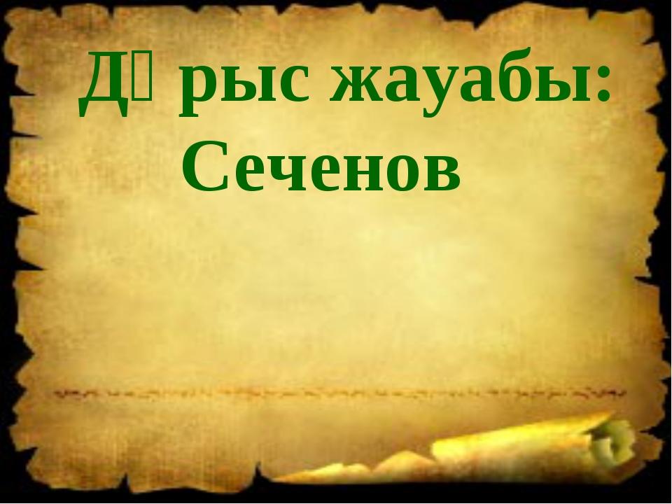 Дұрыс жауабы: Сеченов