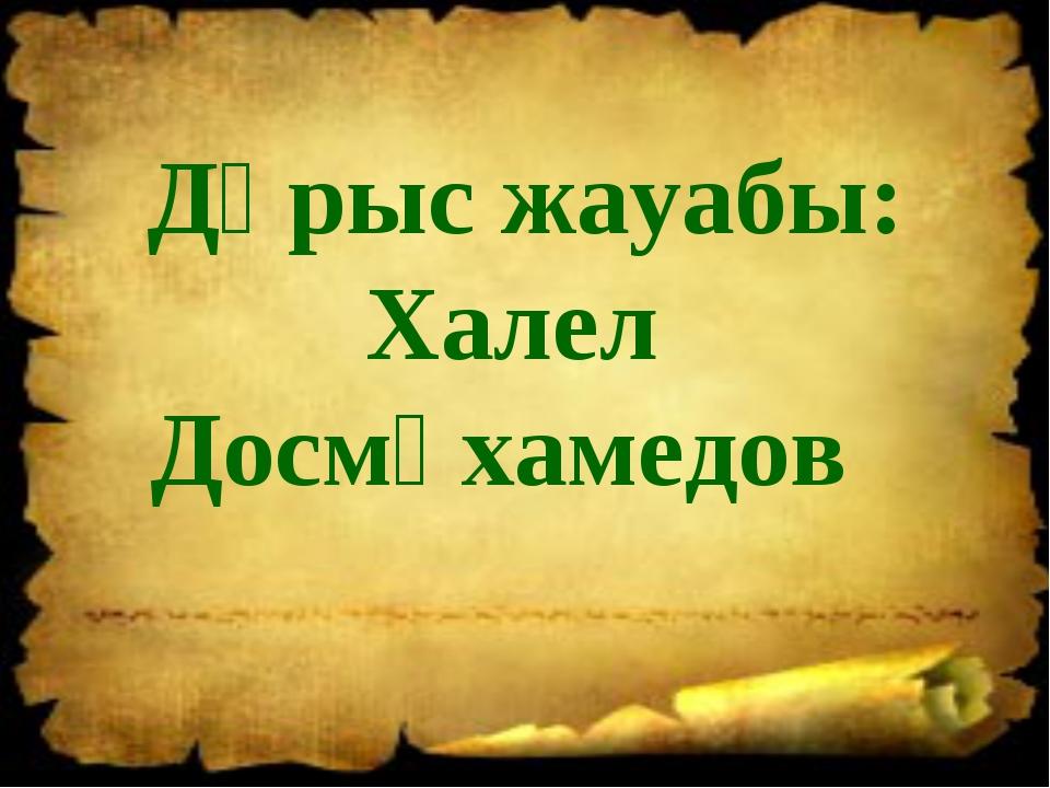 Дұрыс жауабы: Халел Досмұхамедов