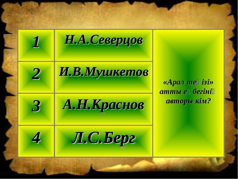 Л.С.Берг 4 А.Н.Краснов 3 И.В.Мушкетов 2 «Арал теңізі» атты еңбегінің авторы к...