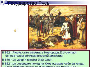 Государство Русь В 862 г.Рюрик стал княжить в Новгороде.Его считают основател