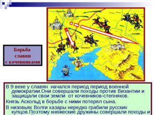В 9 веке у славян начался период период военной демократии.Они совершали похо