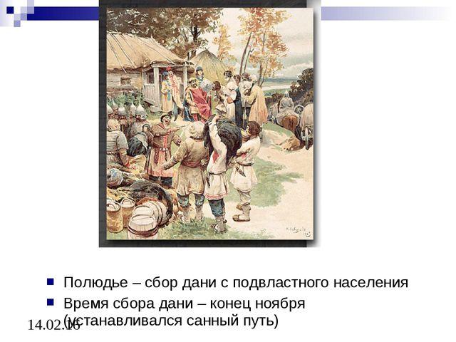 Полюдье – сбор дани с подвластного населения Время сбора дани – конец ноября...