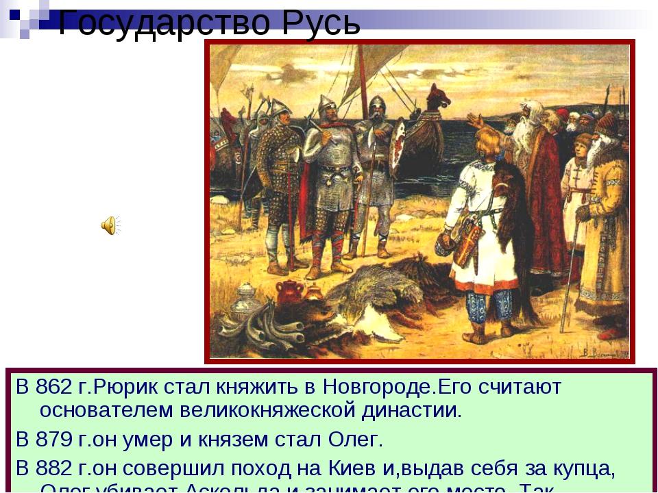 Государство Русь В 862 г.Рюрик стал княжить в Новгороде.Его считают основател...