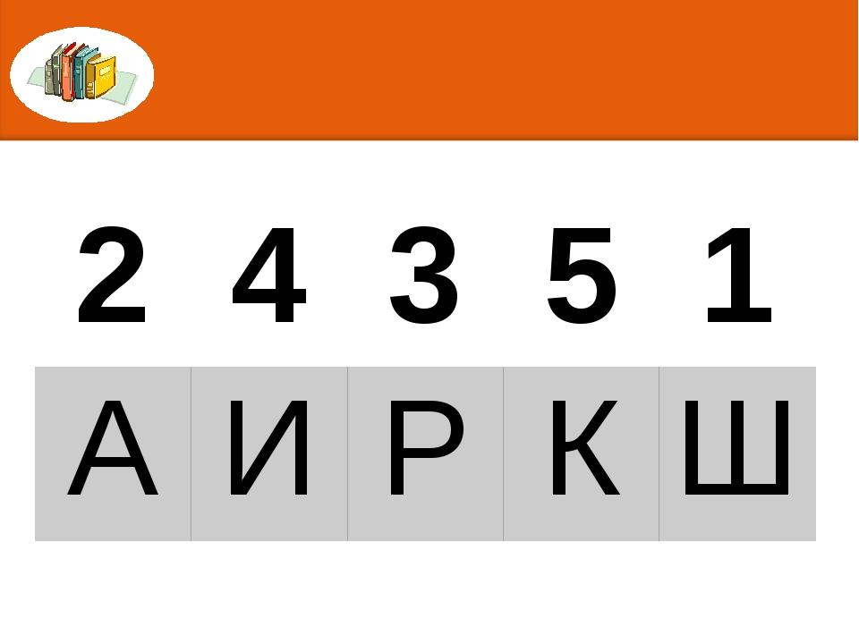 2 4 3 5 1 А И Р К Ш