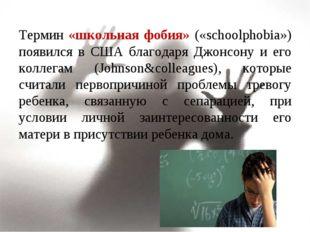 Термин «школьная фобия» («schoolphobia») появился в США благодаря Джонсону и