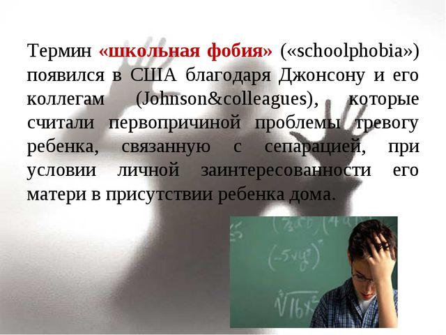 Термин «школьная фобия» («schoolphobia») появился в США благодаря Джонсону и...