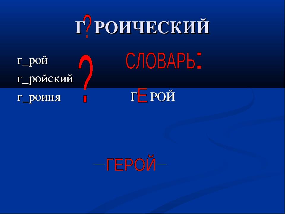 Г РОИЧЕСКИЙ г_рой г_ройский г_роиня Г РОЙ