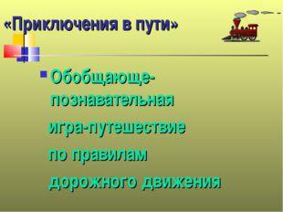 «Приключения в пути» Обобщающе-познавательная игра-путешествие по правилам до