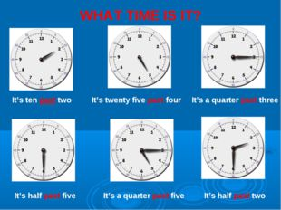 WHAT TIME IS IT? It's ten past two It's twenty five past four It's a quarter