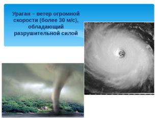 Ураган – ветер огромной скорости (более 30 м/с), обладающий разрушительной с