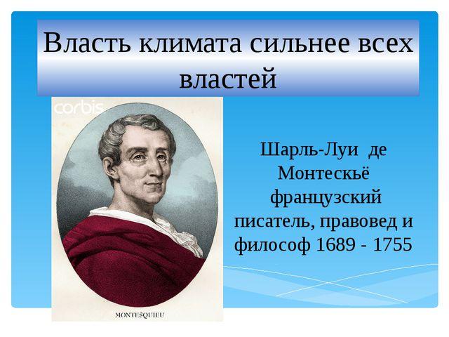 Власть климата сильнее всех властей Шарль-Луи де Монтескьё французский писат...