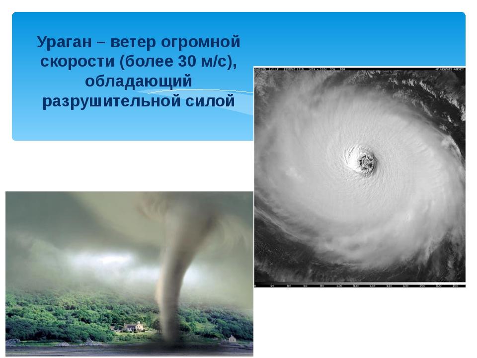 Ураган – ветер огромной скорости (более 30 м/с), обладающий разрушительной с...