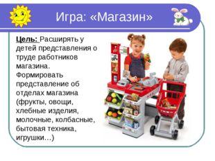 Игра: «Магазин» Цель: Расширять у детей представления о труде работников маг