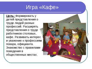 Игра «Кафе» Цель: Формировать у детей представления о труде людей разных про